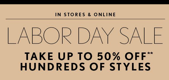 IN STORES & ONLINE  LABOR DAY SALE  TAKE UP TO 50% OFF** HUNDREDS OF STYLES