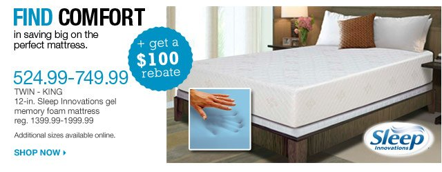 Find comfort in saving big on the perfect mattress. $524.99-749.99 + get a $100 rebate Twin-King 12-in. Sleep Innovations gel memory foam mattress reg. $1399.99-$1999.99. Additional sizes available online. Shop now.