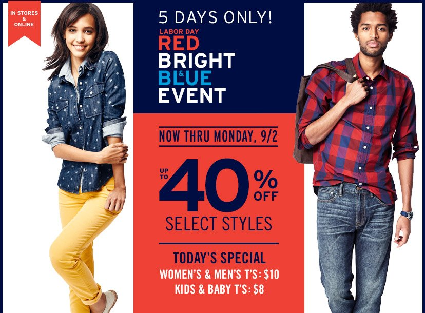 IN STORES & ONLINE   5 DAYS ONLY!   LABOR DAY RED BRIGHT & BLUE EVENT   NOW THRU MONDAY, 9/2   UP TO 40% OFF SELECT STYLES   TODAY'S SPECIAL   WOMEN'S & MENS T'S: $10   KIDS & BABY T'S: $8