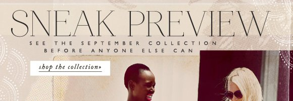 Sneak Preview: See the September Collection before anyone else can! Shop the collection...
