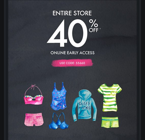 ENTIRE STORE 40% OFF* ONLINE EARLY ACCESS USE CODE: 55660