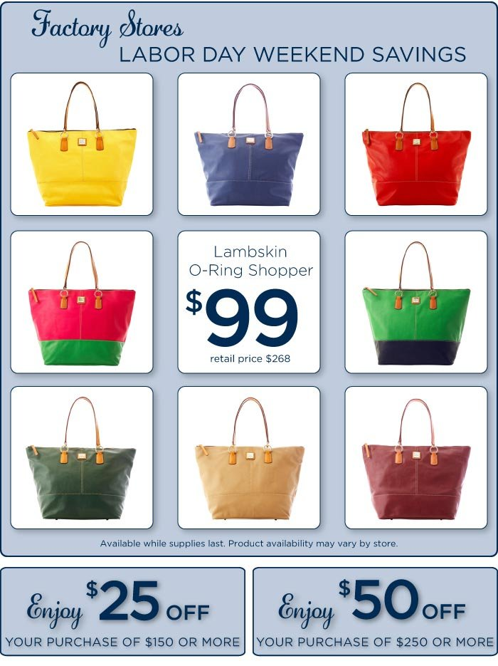 Factory Store Labor Day Weekend Savings. Lambskin O-Ring Shopper $99, while supplies last. Enjoy $25 off your purchase of $150 or more, Enjoy $50 off your purchase of $250 or more. Offer  available 8/29/13 - 9/2/13.