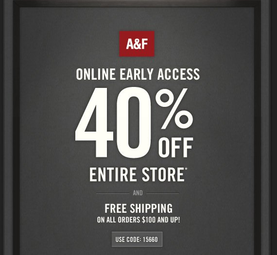 A&F ONLINE EARLY ACCESS 40% OFF ENTIRE STORE* AND FREE SHIPPING  ON ALL ORDERS $100 AND UP! USE CODE: 15660
