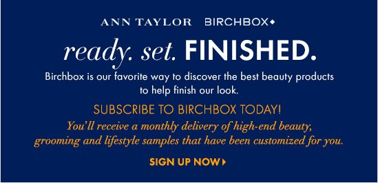 Ann Taylor Birchbox Ready. Set. FINISHED.  Birchbox is our favorite way to discover the best beauty products to help finish our look.  Subscribe To Birchbox Today! You'll receive a monthly delivery of high–end beauty, grooming  and lifestyle samples that have been customized for you.  SIGN UP NOW