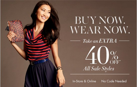 BUY NOW. WEAR NOW. Take An EXTRA  40% OFF* All Sale Styles  In–Store & Online No Code Needed