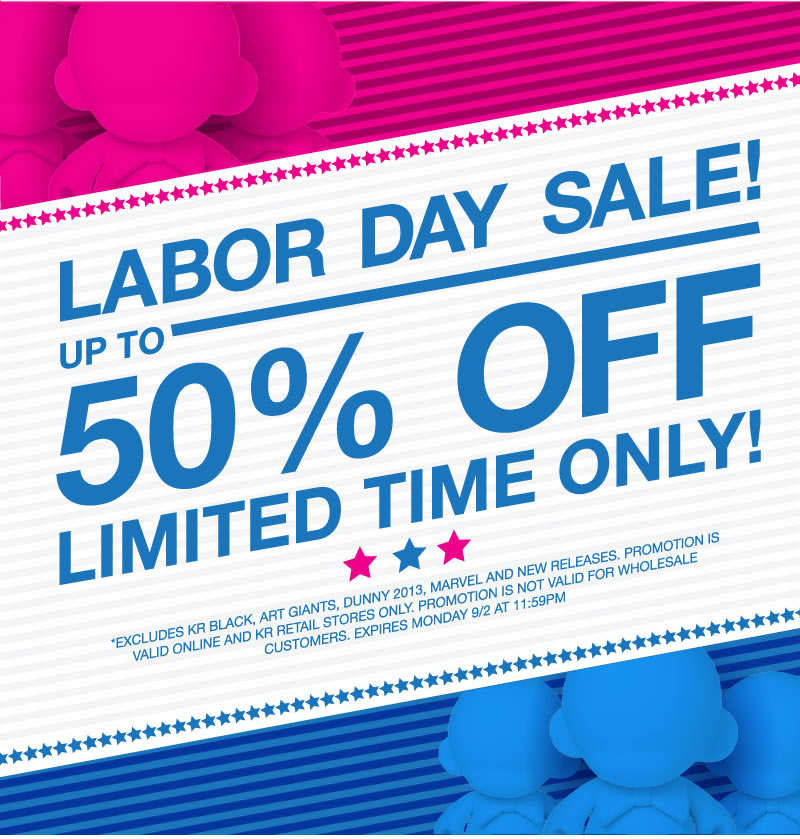 Labor Day Sale!  up to 50% off limited time only!  *Excludes KR Black, Art Giants, Dunny 2013, Marvel and new releases.  Promotion is valid online and KR retail stores only.  Promotion is not valid for wholesale customers.  Expires 9/2 at 11:59PM