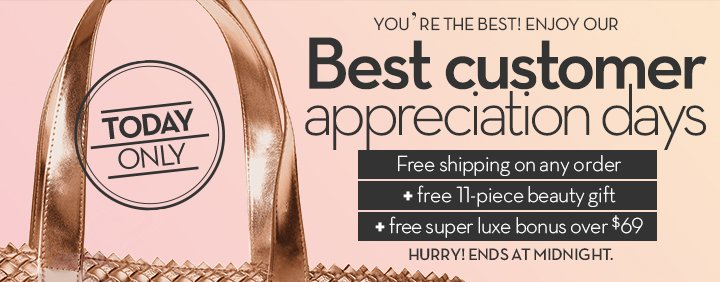 TODAY ONLY. YOU'RE THE BEST! ENJOY OUR Best customer appreciation days. Free shipping on any order + free 11-piece beauty gift + free super luxe bonus over $69. HURRY! ENDS AT MIDNIGHT.