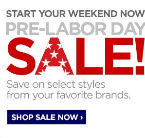 START YOUR WEEKEND NOW! PRE–LABOR DAY SALE!Save on select  styles from your favorite brands. SHOP SALE NOW ›