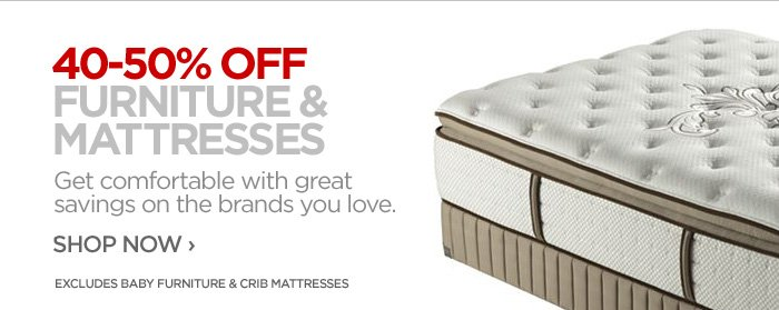40-50% OFF FURNITURE & MATTRESSES Get comfortable with great  savings on the brands you love. SHOP NOW › EXCLUDES BABY  FURNITURE & CRIB MATTRESSES