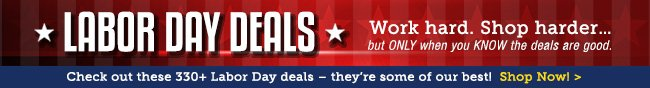 LABOR DAY DEALS. Work hard. Shop harder ... but ONLY when you KNOW the deals are good. Check out these 330+ Labor Day deals - they're some of our best! Shop Now!
