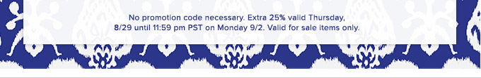 No promotion code necessary. Extra 25% valid Thursday, 8/29 until 11:59pm pst on Monday 9/2. Valid for sale items only.