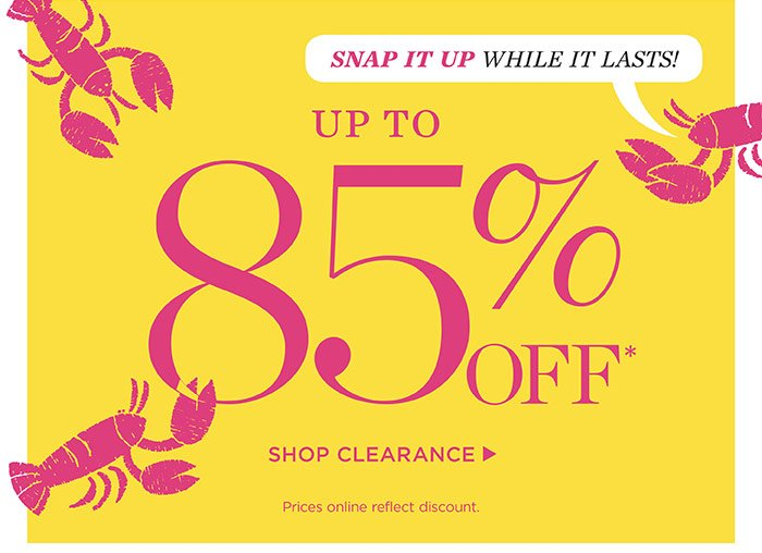 Snap it up while it lasts! Up to 85% off. Prices online reflect discount. Shop Clearance.