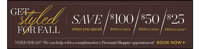 Spend $100 and receive $25 off, spend $200 and receive $50 off, spend $300+ and receive $100 off. Need ideas? We can help with a complimentary Personal Shopper appointment. Book Now.