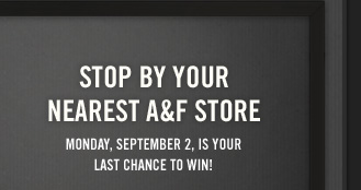 STOP BY YOUR NEAREST A&F STORE MONDAY, SEPTEMBER 2, IS YOUR LAST CHANCE TO WIN!