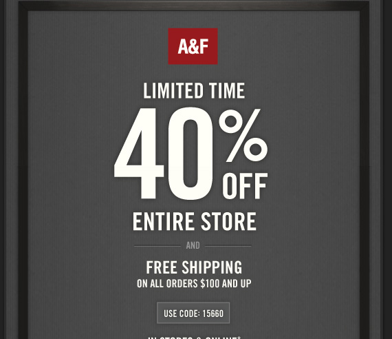 A&F LIMITED TIME 40%  OFF ENTIRE STORE AND FREE SHIPPING ON ALL ORDERS $100 AND UP USE CODE: 15660