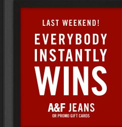 LAST WEEKEND! EVERYBODY INSTANTLY WINS A&F JEANSOR PROMO GIFT CARDS