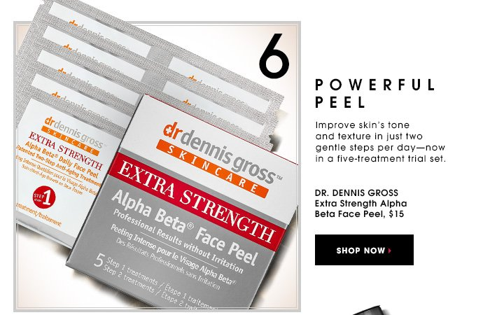 POWERFUL PEEL. Improve skin's tone and texture in just two gentle steps per day - now in a five-treatment trial set. Dr. Dennis Gross Extra Strength Alpha Beta Face Peel, $15. SHOP NOW