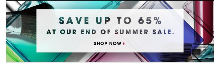 SAVE UP TO 65% AT OUR END OF SUMMER SALE. SHOP NOW