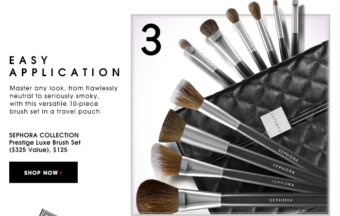 EASY APPLICATION. Master any look, from flawlessly neutral to seriously smoky, with this versatile 10-piece brush set in a travel pouch. SEPHORA COLLECTION Prestige Luxe Brush Set ($325 Value), $125. SHOP NOW