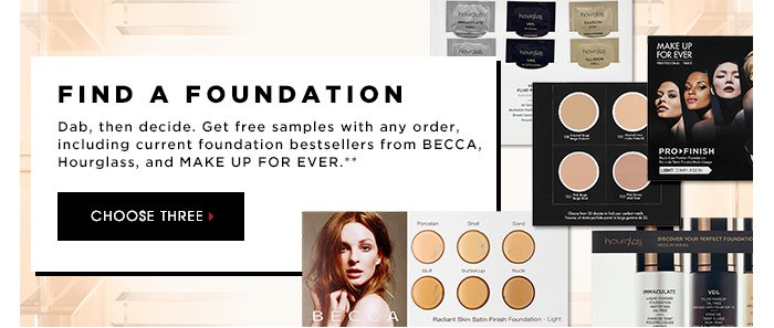 FIND A FOUNDATION. Dab, then decide. Get free samples with any order, including current foundation bestsellers from BECCA, Hourglass, and MAKE UP FOR EVER.** CHOOSE THREE