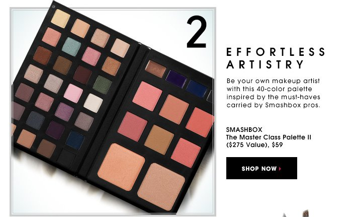 EFFORTLESS ARTISTRY. Be your own makeup artist with this 40-color palette inspired by the must-haves carried by Smashbox pros. Smashbox The Master Class Palette II ($275 Value), $59. SHOP NOW