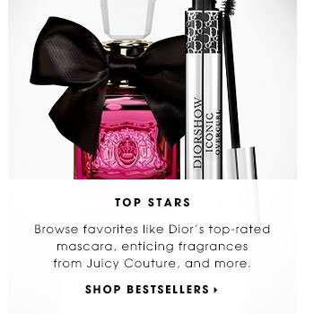 TOP STARS. Browse favorites like Dior's top-rated mascara, enticing fragrances from Juicy Couture, and more. SHOP BESTSELLERS