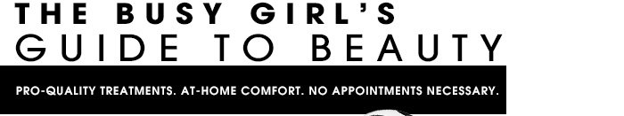 THE BUSY GIRL'S GUIDE TO BEAUTY. Pro-quality treatments. At-Home comfort. No appointments necessary.