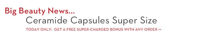 Big Beauty News... Ceramide Capsules Super Size. TODAY ONLY: GET A FREE SUPER-CHARGED BONUS WITH ANY ORDER.
