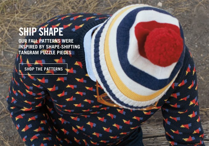 SHIP SHAPE. OUR FALL PATTERNS WERE INSPIRED BY SHAPE SHIFTING TANGRAM PUZZLE PIECES. SHOP THE PATTERNS.