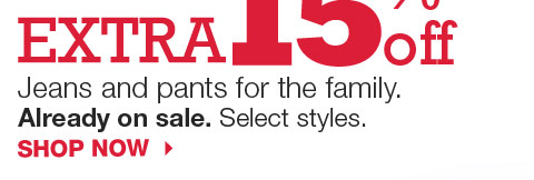Extra 15% off Jeans and pants for the family. Already on sale. Select styles. Shop now.