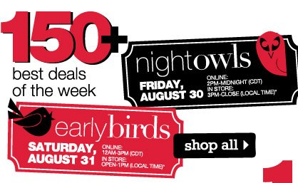 150+ THE BEST DEALS OF THE WEEK! Night Owls: Friday, August 30. Online: 2PM-Midnight (CDT). In store: 3PM-Close (local time). Early Birds: Saturday, August 31. Online: 12AM-3PM (CDT). In store: Open-1PM (local time).