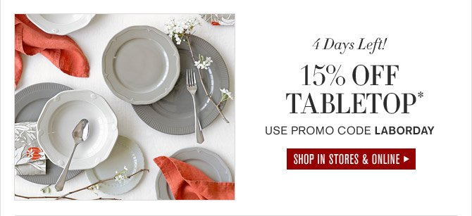 4 Days Left! 15% OFF TABLETOP* - USE PROMO CODE LABORDAY - SHOP IN STORES & ONLINE
