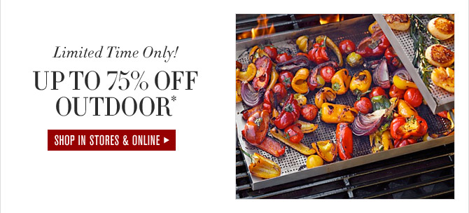 Limited Time Only! UP TO 75% OFF OUTDOOR* - SHOP IN STORES & ONLINE