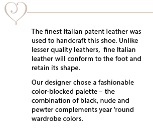 The finest Italian patent leather was used to handcraft this shoe. Unlike lesser quality leathers, fine Italian leather will conform to the foot and retain its shape. Our designer chose a fashionable color-blocked palette - combination of black, nude and pewter complements year 'round wardrobe colors.