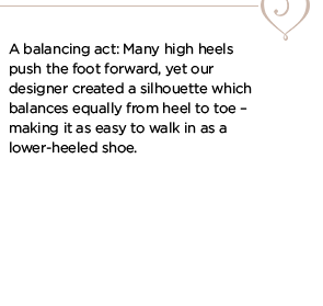 A balancing act: Many high heels push the foot forward, yet our designer created a silhouette which balances equally from heel to toe - making it as easy to walk in as a lower-heeled shoe.