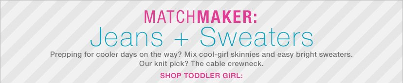 MATCHMAKER: Jeans + Sweaters | SHOP TODDLER GIRL: