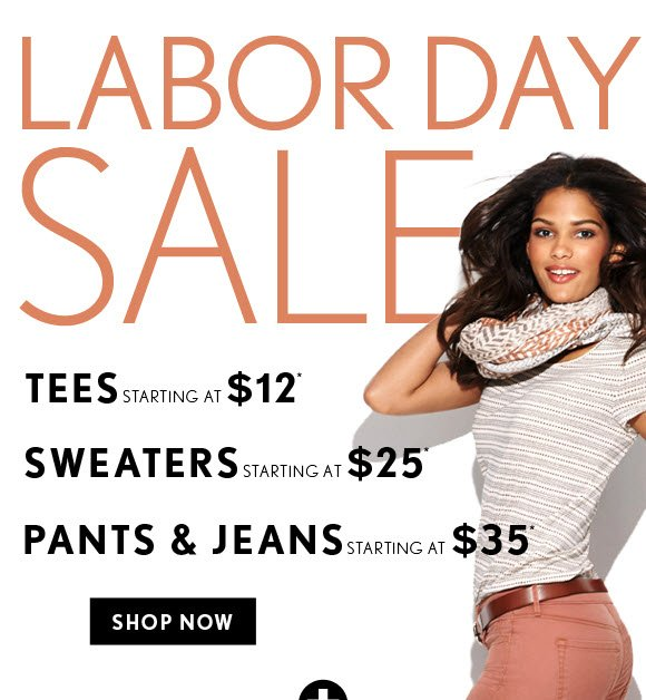 LABOR DAY SALE  TEES STARTING AT $12* SWEATERS STARTING AT $25* PANTS & JEANS STARTING AT $35*    SHOP NOW