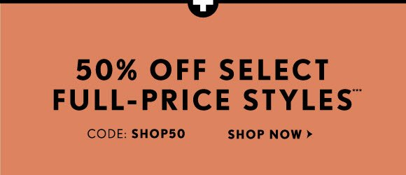 50% OFF SELECT FULL-PRICE STYLES*** CODE: SHOP50  SHOP NOW