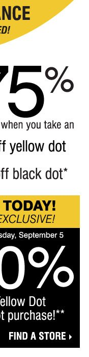 YELLOW DOT CLEARANCE! Save up to 75% on original prices when you take an extra 50% off yellow dot and an extra 70% off black dot* STARTS TODAY, IN-STORE EXCLUSIVE! SAVE AN EXTRA 20% on your Yellow Dot or Black Dot purchase** Find a store.