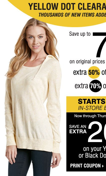 YELLOW DOT CLEARANCE! Save up to 75% on original prices when you take an extra 50% off yellow dot and an extra 70% off black dot* STARTS TODAY, IN-STORE EXCLUSIVE! SAVE AN EXTRA 20% on your Yellow Dot or Black Dot purchase** Print coupon.