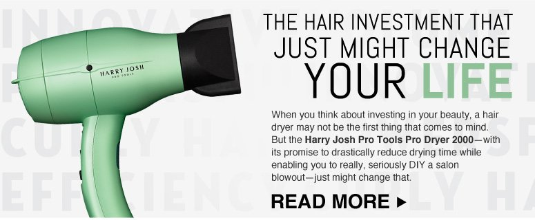The hair tool that just might change your life When you think about investing in your beauty, a hair dryer may not be the first thing that comes to mind. But the Harry Josh Pro Tools Pro Dryer 2000—with its promise to drastically reduce drying time while enabling to really, seriously DIY a salon blowout—just might change that. Read more >>