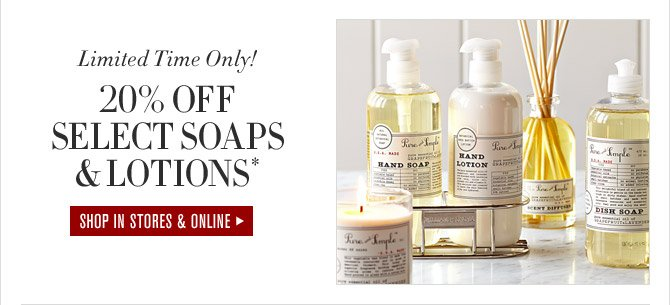 Limited Time Only! 20% OFF SELECT SOAPS & LOTIONS* - SHOP IN STORES & ONLINE