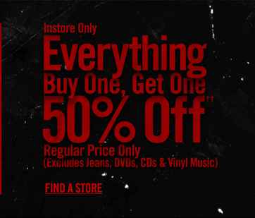 INSTORE ONLY - EVERYTHING BUY ONE, GETONE 50% OFF†† REGULAR PRICE ONLY - FIND A STORE