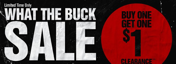 LIMITED TIME ONLY - WHAT THE BUCK SALE - BUY ONE, GET ONE $1 CLEARANCE**