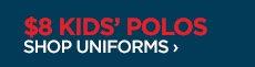 $8 KIDS' POLOS SHOP UNIFORMS ›