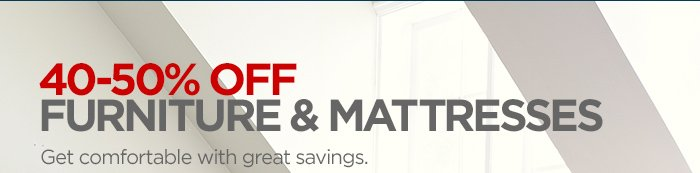 40-50% OFF FURNITURE & MATTRESSES Get  comfortable with great savings.