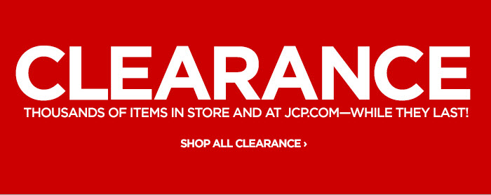 CLEARANCE THOUSANDS OF ITEMS IN STORE AND AT JCP.COM—  WHILE THEY LAST! SHOP ALL CLEARANCE ›