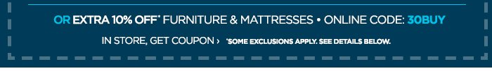 OR EXTRA 10% OFF* FURNITURE & MATTRESSES  • ONLINE CODE: 30BUY IN STORE, GET COUPON › *SOME EXCLUSIONS  APPLY. SEE DETAILS BELOW.