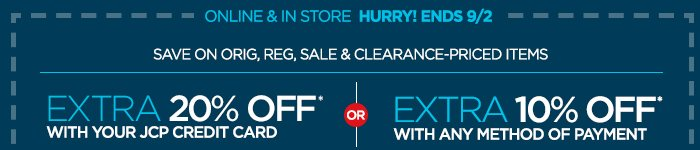 ONLINE & IN STORE HURRY! ENDS 9/2 SAVE ON  ORIG, REG, SALE & CLEARANCE-PRICED ITEMS | EXTRA 20% OFF* WITH YOUR JCP  CREDIT CARD OR EXTRA 10% OFF* WITH ANY METHOD OF PAYMENT