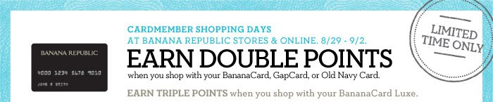 CARDMEMBER SHOPPING DAYS AT BANANA REPUBLIC STORES & ONLINE. 8/29 - 9/2. EARN DOUBLE POINTS when you shop with your BananaCard, GapCard, or Old Navy Card. EARN TRIPLE POINTS when you shop with your BananaCard Luxe. LIMITED TIME ONLY